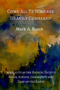 "Front Cover for ""Come All Ye Who Are Heavily Cumbered: Simplicity As The Radical Path to Peace, Justice, Community and Care Of The Earth"""