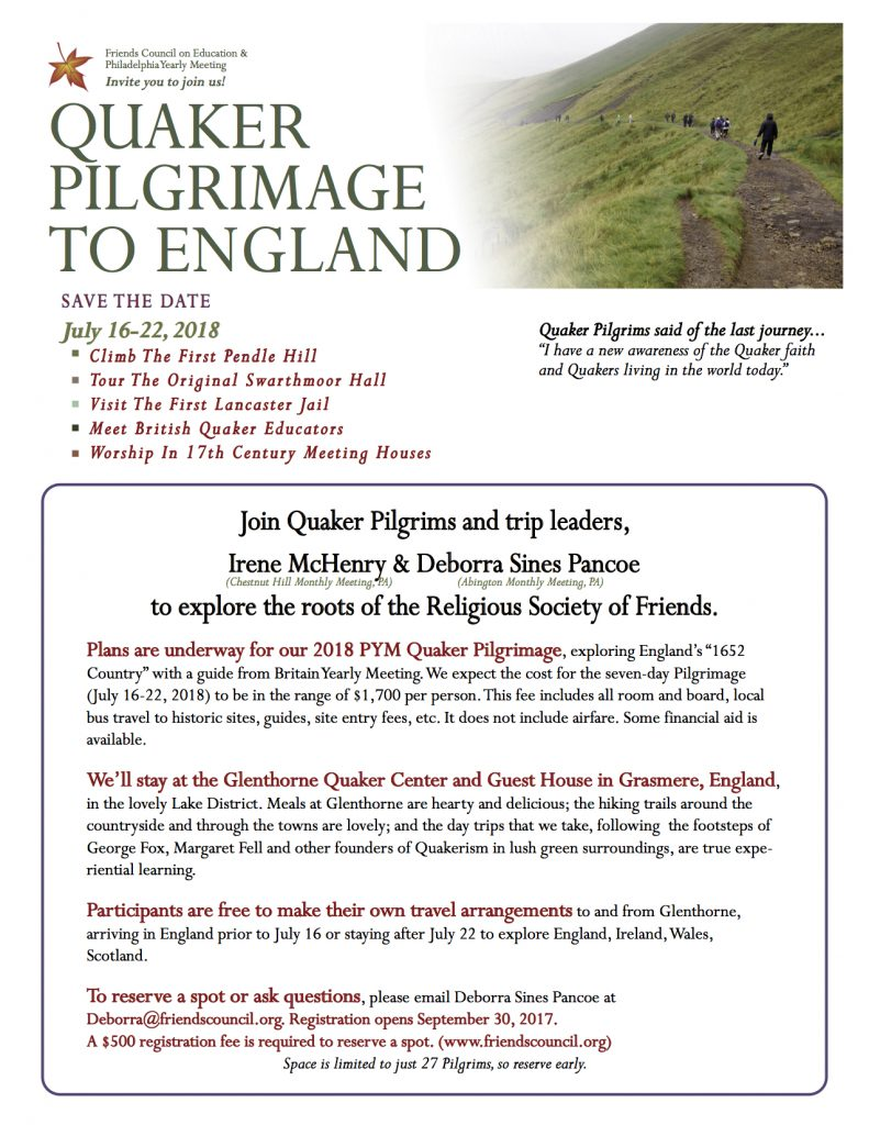 Quaker Pilgrimage to England, July 18-22, 2018. To reserve a spot or ask questions, please email Deborra Sines Pancoe at Deborra@friendscouncil.org. Registration opens September 30, 2017. A $500 registration fee is required to reserve a spot. (www.friendscouncil.org) Space is limited to just 27 Pilgrims, so reserve early.